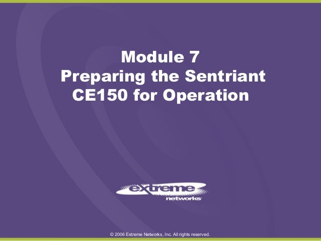 Module 7 Preparing the Sentriant CE150 for Operation  © 2006 Extreme Networks, Inc. All rights reserved.