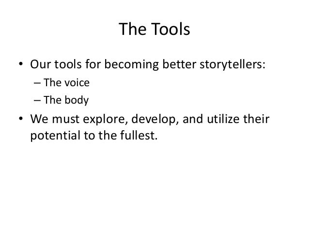 The Tools • Our tools for becoming better storytellers: – The voice – The body • We must explore, develop, and utilize the...