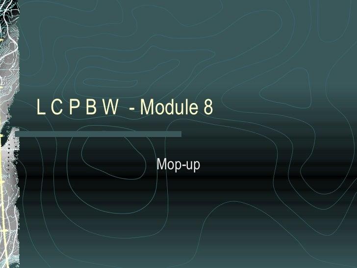 L C P B W  - Module 8  Mop-up