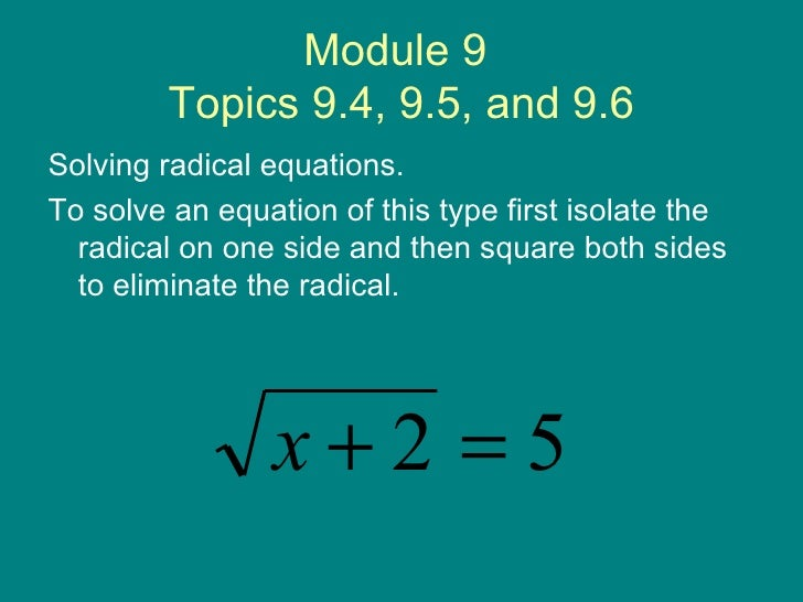 Module 9  Topics 9.4, 9.5, and 9.6 <ul><li>Solving radical equations. </li></ul><ul><li>To solve an equation of this type ...