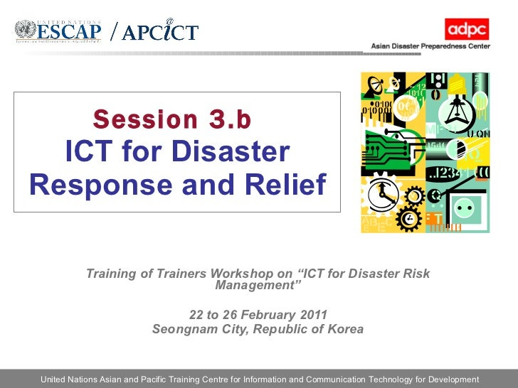 """Session 3.b   ICT for Disaster Response and Relief Training of Trainers Workshop on """"ICT for Disaster Risk Management"""" 22 ..."""