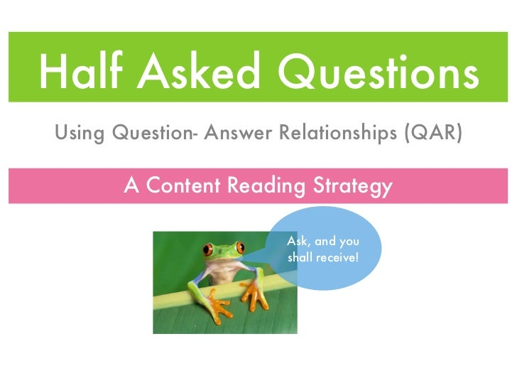 Half Asked QuestionsUsing Question- Answer Relationships (QAR)       A Content Reading Strategy                       Ask,...