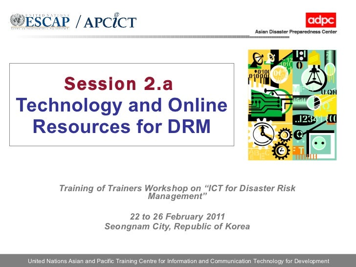 """Session 2.a   Technology and Online Resources for DRM Training of Trainers Workshop on """"ICT for Disaster Risk Management"""" ..."""