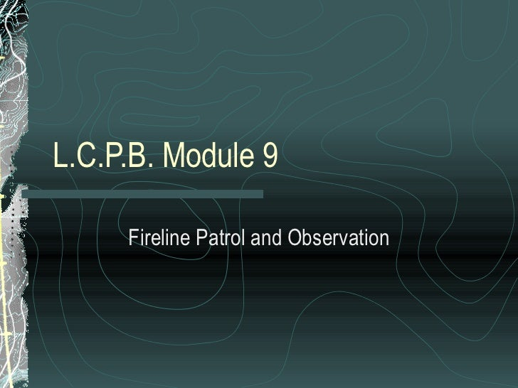 L.C.P.B. Module 9 Fireline Patrol and Observation