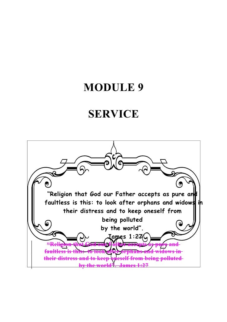 """MODULE 9                 SERVICE      """"Religion that God our Father accepts as pure and faultless is this: to look after o..."""