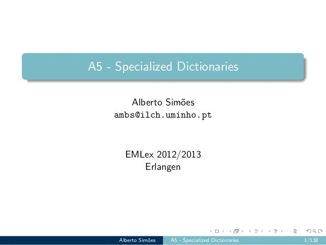 A5 - Specialized Dictionaries Alberto Sim˜oes ambs@ilch.uminho.pt EMLex 2012/2013 Erlangen Alberto Sim˜oes A5 - Specialize...