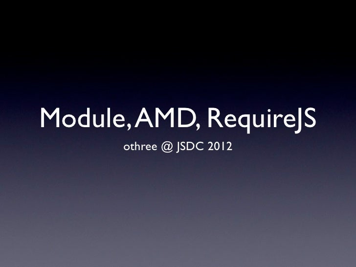 Module, AMD, RequireJS      othree @ JSDC 2012