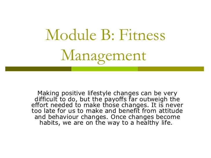 Module B: Fitness Management  Making positive lifestyle changes can be very difficult to do, but the payoffs far outweigh ...