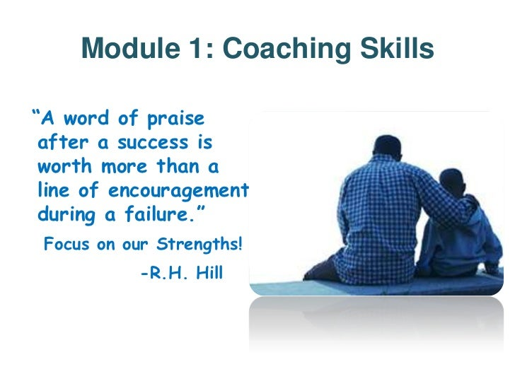 """Module 1: Coaching Skills""""A word of praise after a success is worth more than a line of encouragement during a failure."""" F..."""