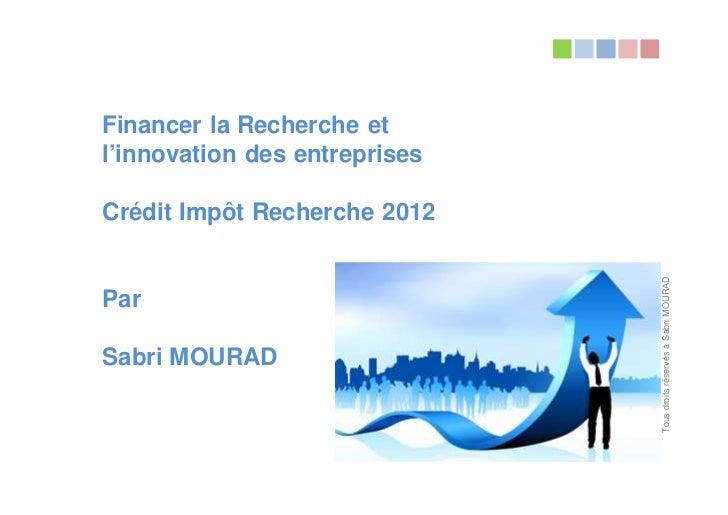 Financer la Recherche etl'innovation des entreprisesCrédit Impôt Recherche 2012                               Tous droits ...