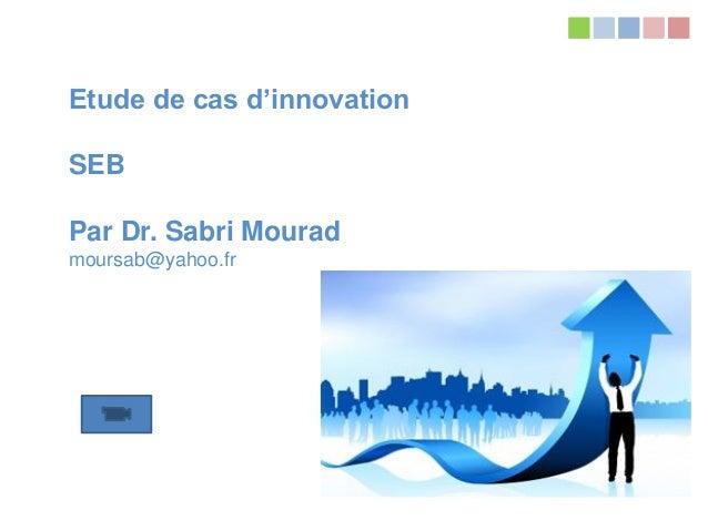 Tous droits réservés à Dr. Sabri Mourad mourasab@yahoo.fr Etude de cas d'innovation SEB Par Dr. Sabri Mourad moursab@yahoo...