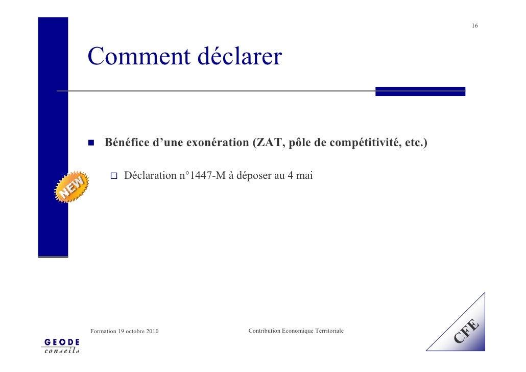 16     Comment déclarer        Bénéfice d'une exonération (ZAT, pôle de compétitivité, etc.)              Déclaration n°14...