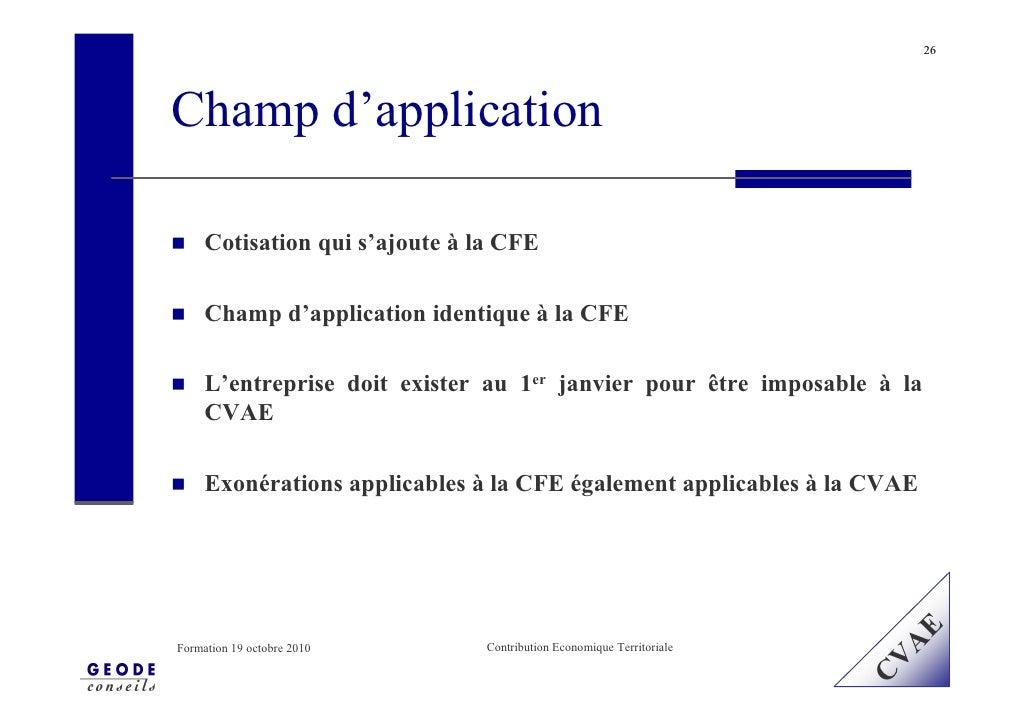 26     Champ d'application       Cotisation qui s'ajoute à la CFE       Champ d'application identique à la CFE       L'ent...