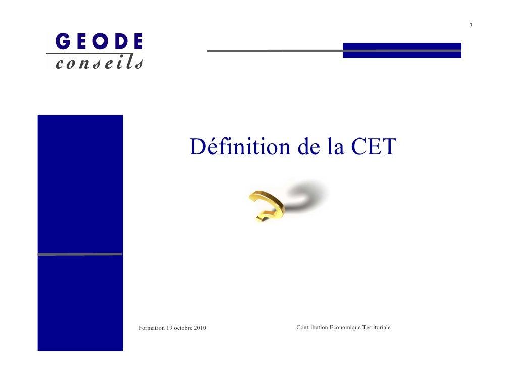 3                       Définition de la CET     Formation 19 octobre 2010   Contribution Economique Territoriale