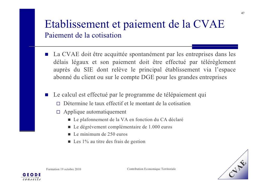 47    Etablissement et paiement de la CVAE Paiement de la cotisation       La CVAE doit être acquittée spontanément par le...