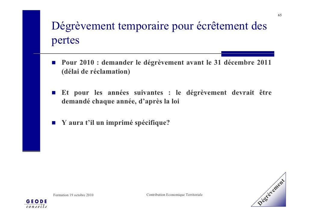 65   Dégrèvement temporaire pour écrêtement des pertes      Pour 2010 : demander le dégrèvement avant le 31 décembre 2011 ...
