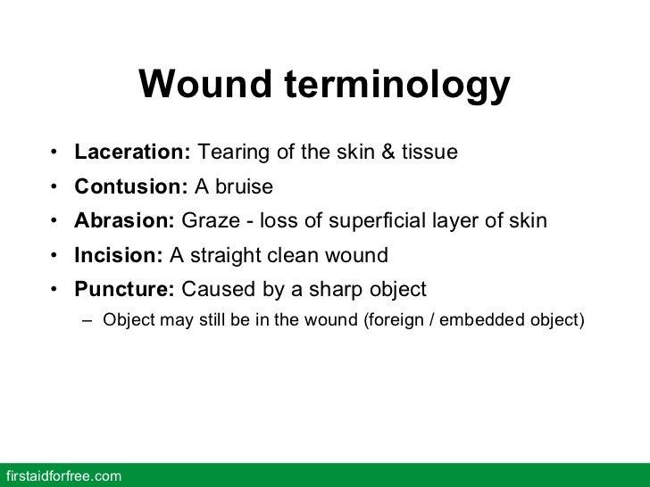 Wound terminology <ul><li>Laceration:  Tearing of the skin & tissue </li></ul><ul><li>Contusion:  A bruise </li></ul><ul><...