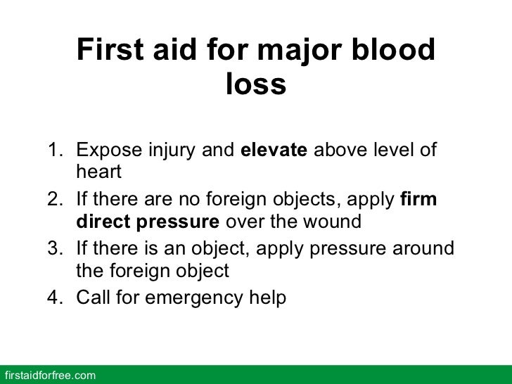 First aid for major blood loss <ul><li>Expose injury and  elevate  above level of heart </li></ul><ul><li>If there are no ...