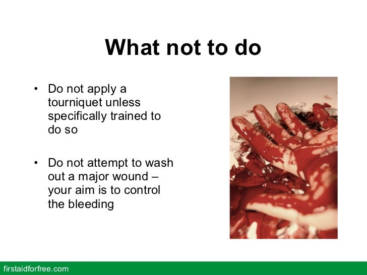 What not to do <ul><li>Do not apply a tourniquet unless specifically trained to do so </li></ul><ul><li>Do not attempt to ...