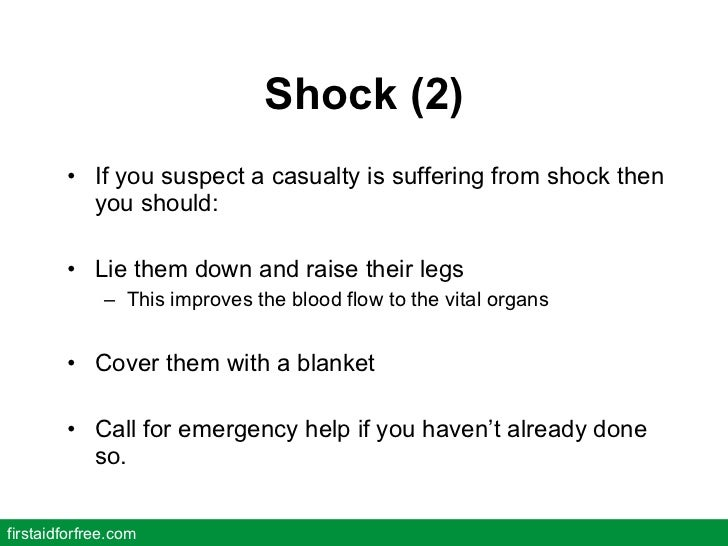 Shock (2) <ul><li>If you suspect a casualty is suffering from shock then you should: </li></ul><ul><li>Lie them down and r...