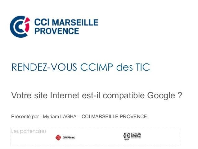 Votre site Internet est-il compatible Google ? Présenté par : Myriam LAGHA – CCI MARSEILLE PROVENCE RENDEZ-VOUS CCIMP des ...