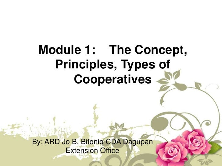 Module 1:    The Concept, Principles, Types of  Cooperatives<br />By: ARD Jo B. Bitonio CDA Dagupan Extension Office<br />