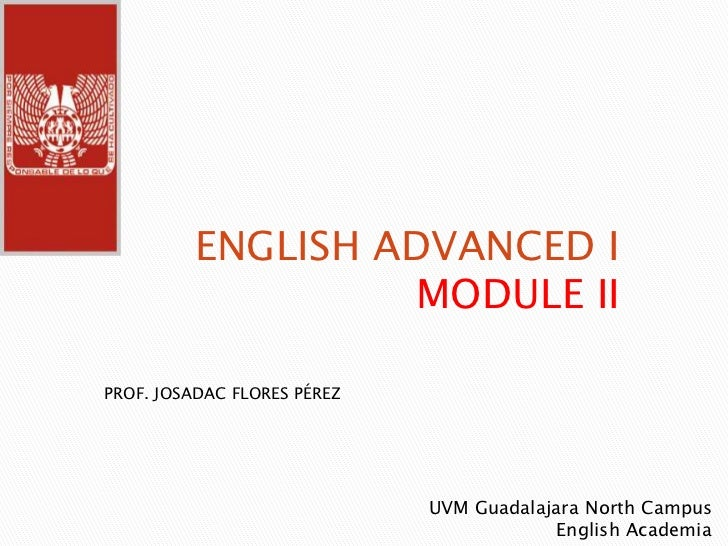 ENGLISH ADVANCED I MODULE II<br />PROF. JOSADAC FLORES PÉREZ<br />UVM Guadalajara North Campus <br />                     ...