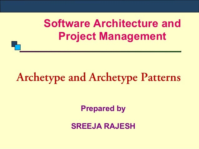 Software Architecture and       Project ManagementArchetype and Archetype Patterns            Prepared by          SREEJA ...