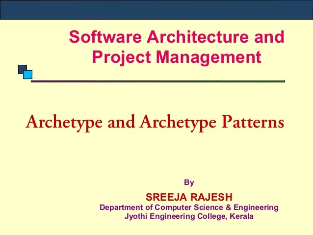Software Architecture and Project Management Archetype and Archetype Patterns By SREEJA RAJESH Department of Computer Scie...