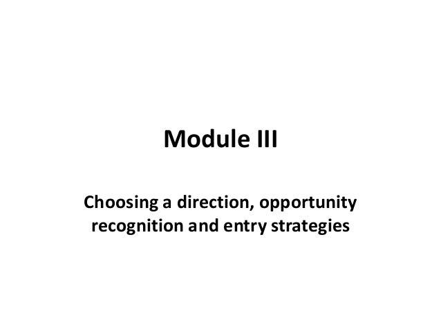 Module III Choosing a direction, opportunity recognition and entry strategies