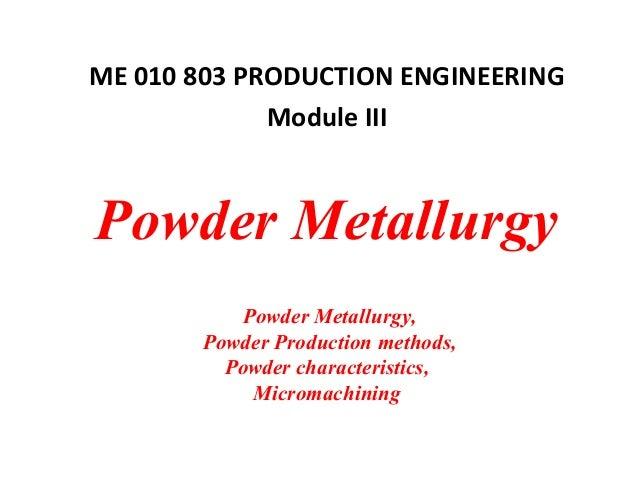 Powder Metallurgy Powder Metallurgy, Powder Production methods, Powder characteristics, Micromachining ME 010 803 PRODUCTI...