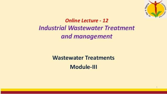 Online Lecture - 12 Industrial Wastewater Treatment and management Wastewater Treatments Module-III 1
