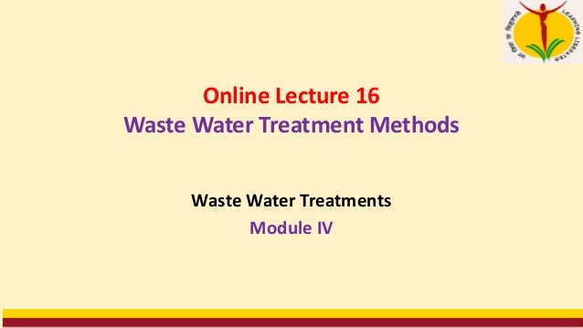 Online Lecture 16 Waste Water Treatment Methods Waste Water Treatments Module IV