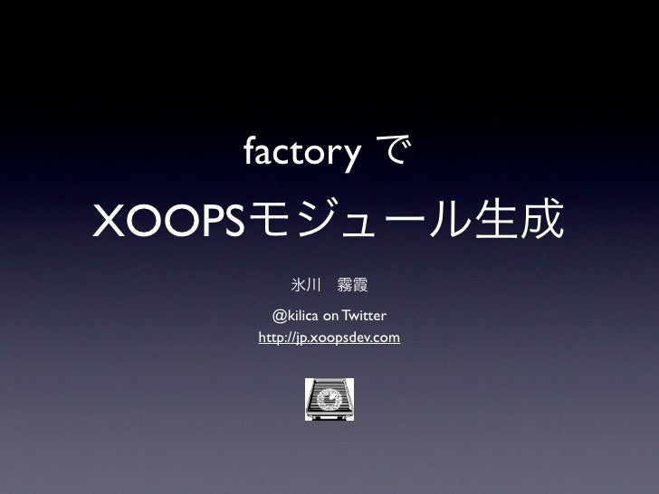 factory でXOOPSモジュール生成         氷川霧霞      @kilica on Twitter    http://jp.xoopsdev.com