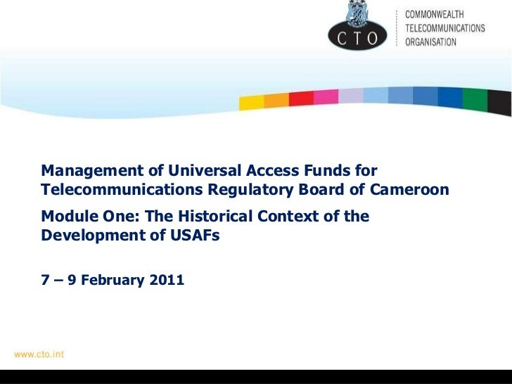 Management of Universal Access Funds for Telecommunications Regulatory Board of Cameroon   Module One: The Historical Cont...