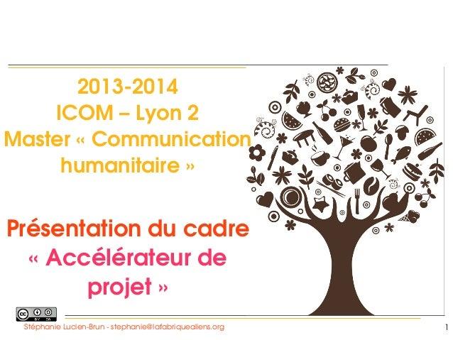 20132014 ICOM–Lyon2 Master«Communication humanitaire»    Présentationducadre «Accélérateurde projet» Stéph...
