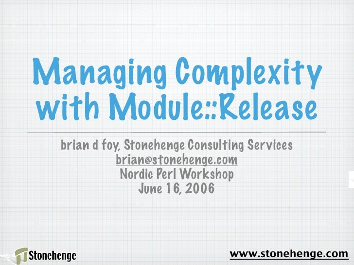 Managing Complexity with Module::Release   brian d foy, Stonehenge Consulting Ser vices              brian@stonehenge.com ...