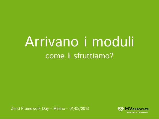 Arrivano i moduli                 come li sfruttiamo?Zend Framework Day – Milano – 01/02/2013