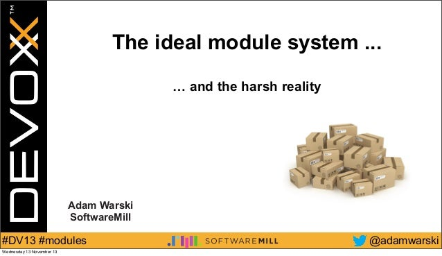 The ideal module system ... … and the harsh reality  Adam Warski SoftwareMill  #DV13 #modules Wednesday 13 November 13  @a...