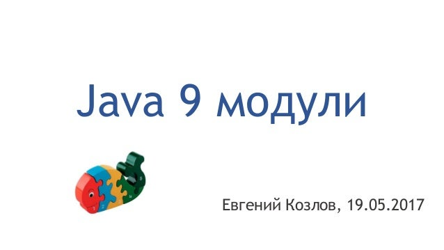 Java 9 модули Евгений Козлов, 19.05.2017