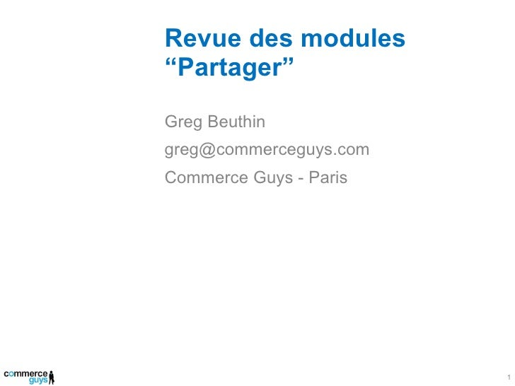 "Revue des modules ""Partager"" <ul><li>Greg Beuthin </li></ul><ul><li>[email_address] </li></ul><ul><li>Commerce Guys - Pari..."