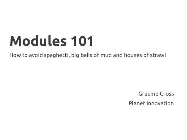 Modules 101 How to avoid spaghetti, big balls of mud and houses of straw! Graeme Cross Planet Innovation
