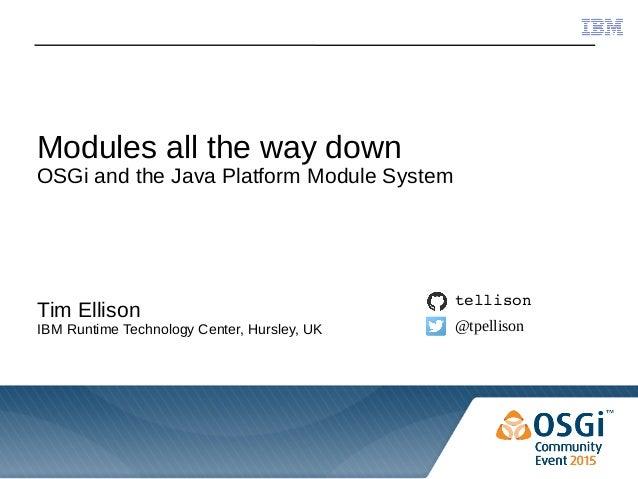 © 2015 IBM Corporation Modules all the way down OSGi and the Java Platform Module System Tim Ellison IBM Runtime Technolog...
