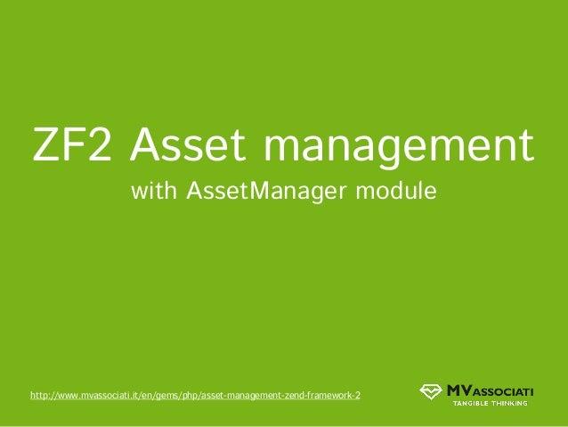 ZF2 Asset management                     with AssetManager modulehttp://www.mvassociati.it/en/gems/php/asset-management-ze...