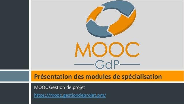MOOC Gestion de projet https://mooc.gestiondeprojet.pm/ Présentation des modules de spécialisation