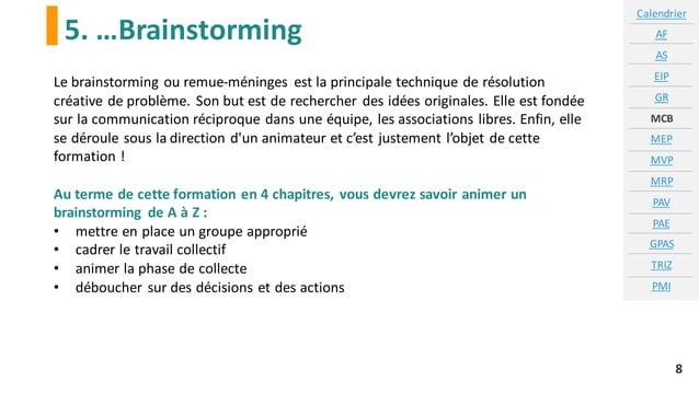 5. …Brainstorming Calendrier AF AS EIP GR MCB MEP MVP MRP PAV PAE GPAS TRIZ PMI 8 Le brainstorming ou remue-méninges est l...