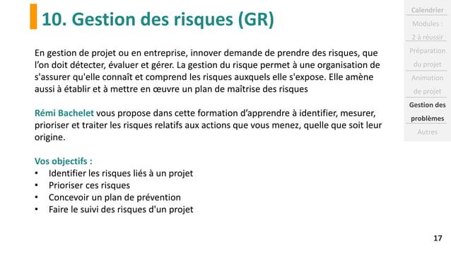 10. Gestion des risques (GR) 17 En gestion de projet ou en entreprise, innover demande de prendre des risques, que l'on do...