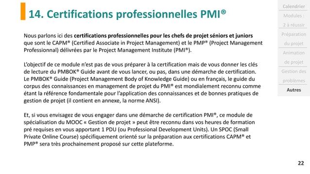 14. Certifications professionnelles PMI® 22 Nous parlons ici des certifications professionnelles pour les chefs de projet ...