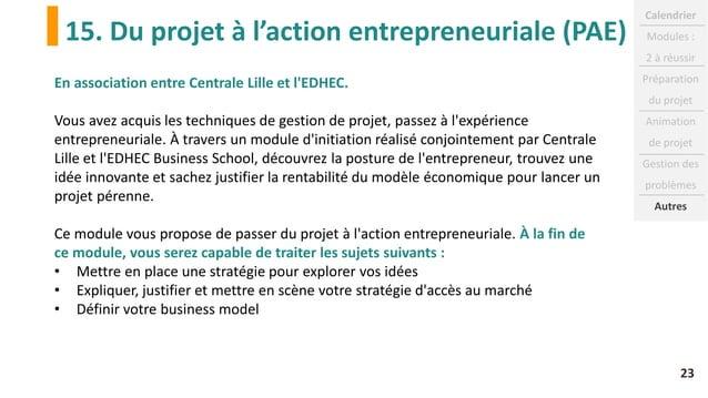 15. Du projet à l'action entrepreneuriale (PAE) 23 En association entre Centrale Lille et l'EDHEC. Vous avez acquis les te...