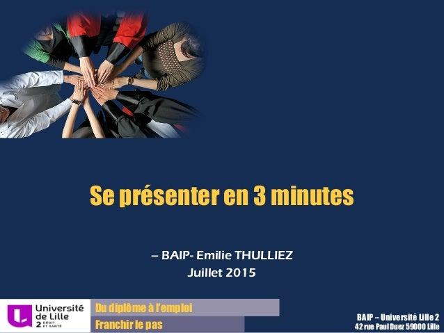 Du diplôme à l'emploi Franchir le pas BAIP – Université Lille 2 42 rue Paul Duez 59000 Lille Se présenter en 3 minutes – B...